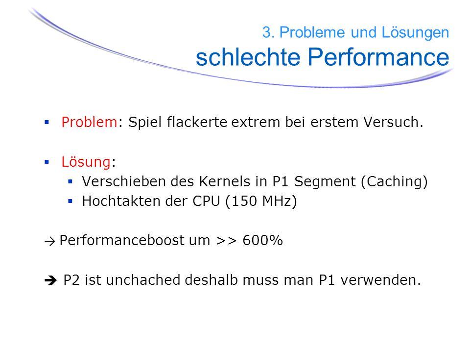 41 Problem: Spiel flackerte extrem bei erstem Versuch. Lösung: Verschieben des Kernels in P1 Segment (Caching) Hochtakten der CPU (150 MHz) Performanc