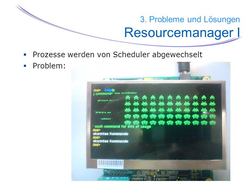 Prozesse werden von Scheduler abgewechselt Problem: 3. Probleme und Lösungen Resourcemanager I