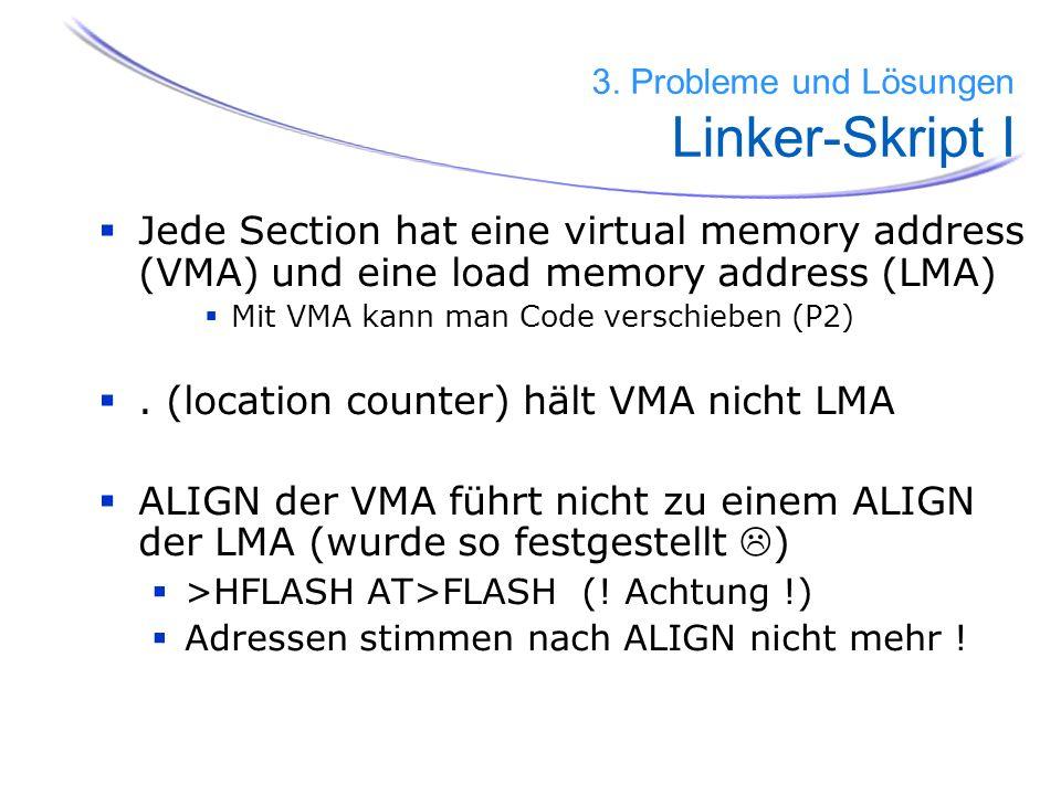 Jede Section hat eine virtual memory address (VMA) und eine load memory address (LMA) Mit VMA kann man Code verschieben (P2). (location counter) hält