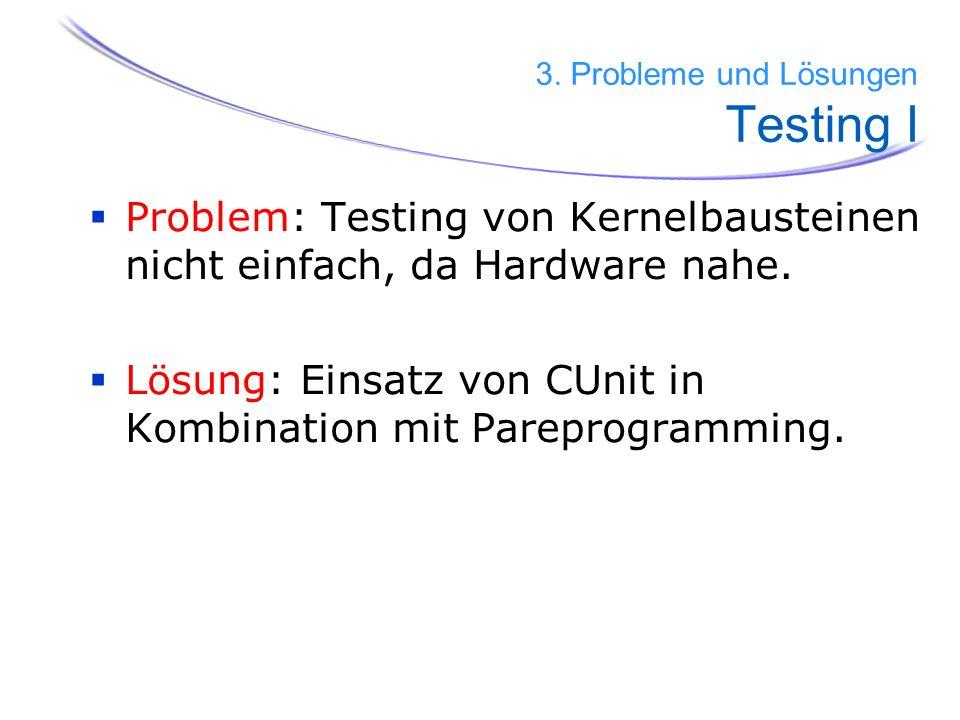 58 Problem: Testing von Kernelbausteinen nicht einfach, da Hardware nahe. Lösung: Einsatz von CUnit in Kombination mit Pareprogramming. 3. Probleme un