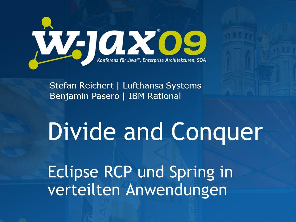 Divide and Conquer Eclipse RCP und Spring in verteilten Anwendungen Stefan Reichert   Lufthansa Systems Benjamin Pasero   IBM Rational