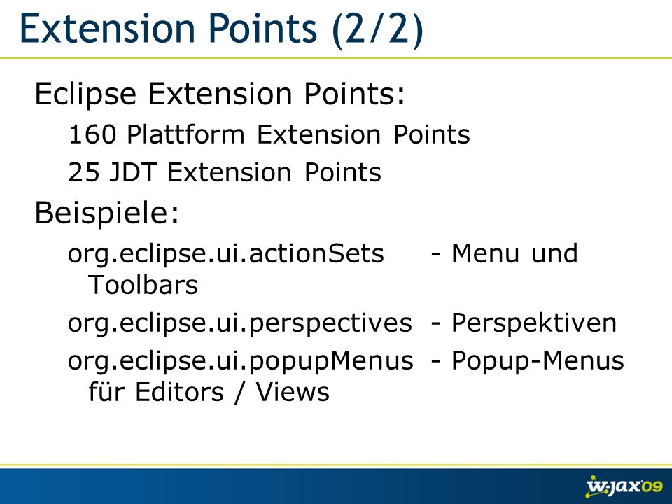 Eclipse Extension Points: 160 Plattform Extension Points 25 JDT Extension Points Beispiele: org.eclipse.ui.actionSets - Menu und Toolbars org.eclipse.ui.perspectives- Perspektiven org.eclipse.ui.popupMenus- Popup-Menus für Editors / Views Extension Points (2/2)