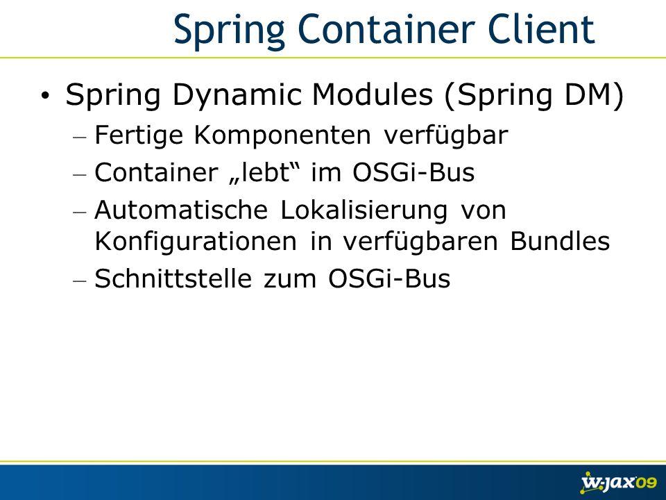 Spring Container Client Spring Dynamic Modules (Spring DM) – Fertige Komponenten verfügbar – Container lebt im OSGi-Bus – Automatische Lokalisierung von Konfigurationen in verfügbaren Bundles – Schnittstelle zum OSGi-Bus