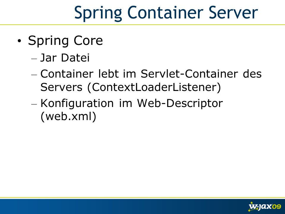 Spring Container Server Spring Core – Jar Datei – Container lebt im Servlet-Container des Servers (ContextLoaderListener) – Konfiguration im Web-Descriptor (web.xml)