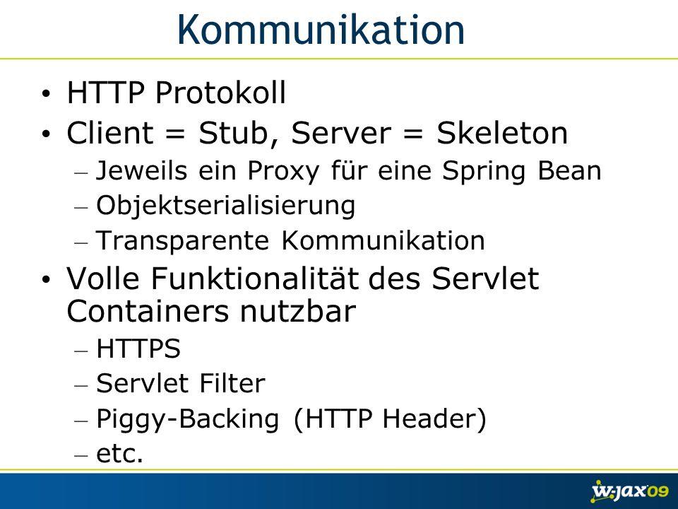 Kommunikation HTTP Protokoll Client = Stub, Server = Skeleton – Jeweils ein Proxy für eine Spring Bean – Objektserialisierung – Transparente Kommunikation Volle Funktionalität des Servlet Containers nutzbar – HTTPS – Servlet Filter – Piggy-Backing (HTTP Header) – etc.