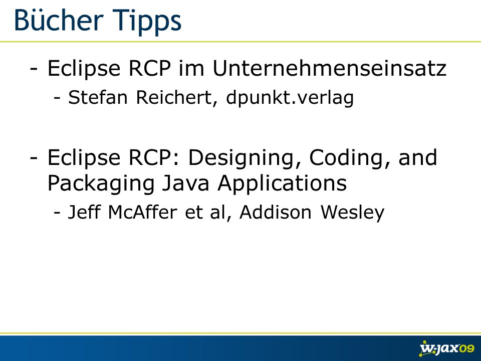 Bücher Tipps -Eclipse RCP im Unternehmenseinsatz -Stefan Reichert, dpunkt.verlag -Eclipse RCP: Designing, Coding, and Packaging Java Applications -Jeff McAffer et al, Addison Wesley