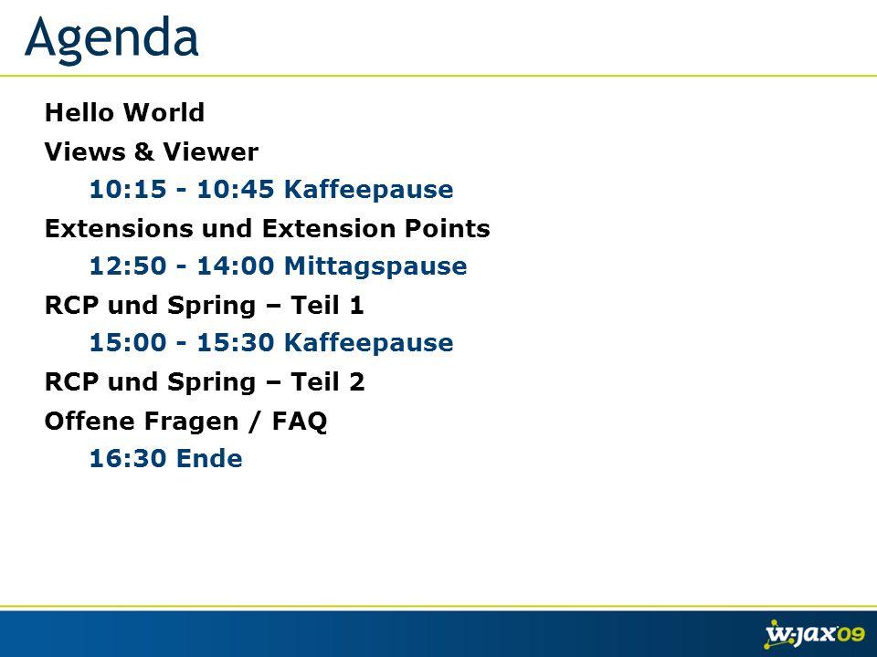 Agenda Hello World Views & Viewer 10:15 - 10:45 Kaffeepause Extensions und Extension Points 12:50 - 14:00 Mittagspause RCP und Spring – Teil 1 15:00 - 15:30 Kaffeepause RCP und Spring – Teil 2 Offene Fragen / FAQ 16:30 Ende