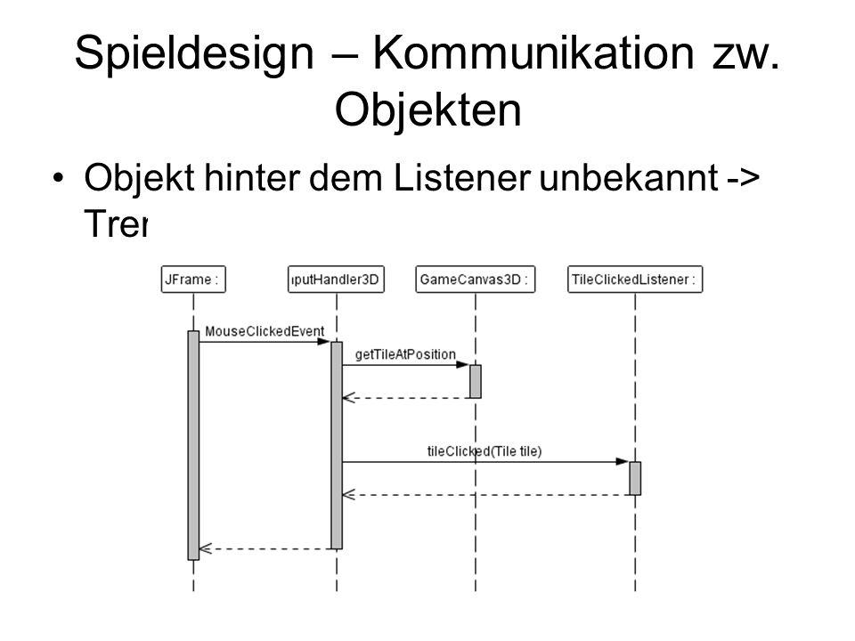Spieldesign – Kommunikation zw. Objekten Objekt hinter dem Listener unbekannt -> Trennung UI / Logik