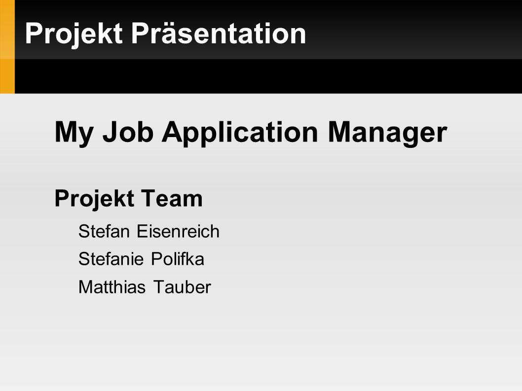 Projekt Präsentation My Job Application Manager Projekt Team Stefan Eisenreich Stefanie Polifka Matthias Tauber