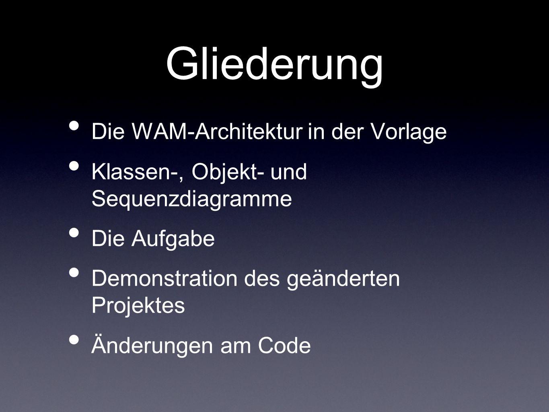 Gliederung Die WAM-Architektur in der Vorlage Klassen-, Objekt- und Sequenzdiagramme Die Aufgabe Demonstration des geänderten Projektes Änderungen am