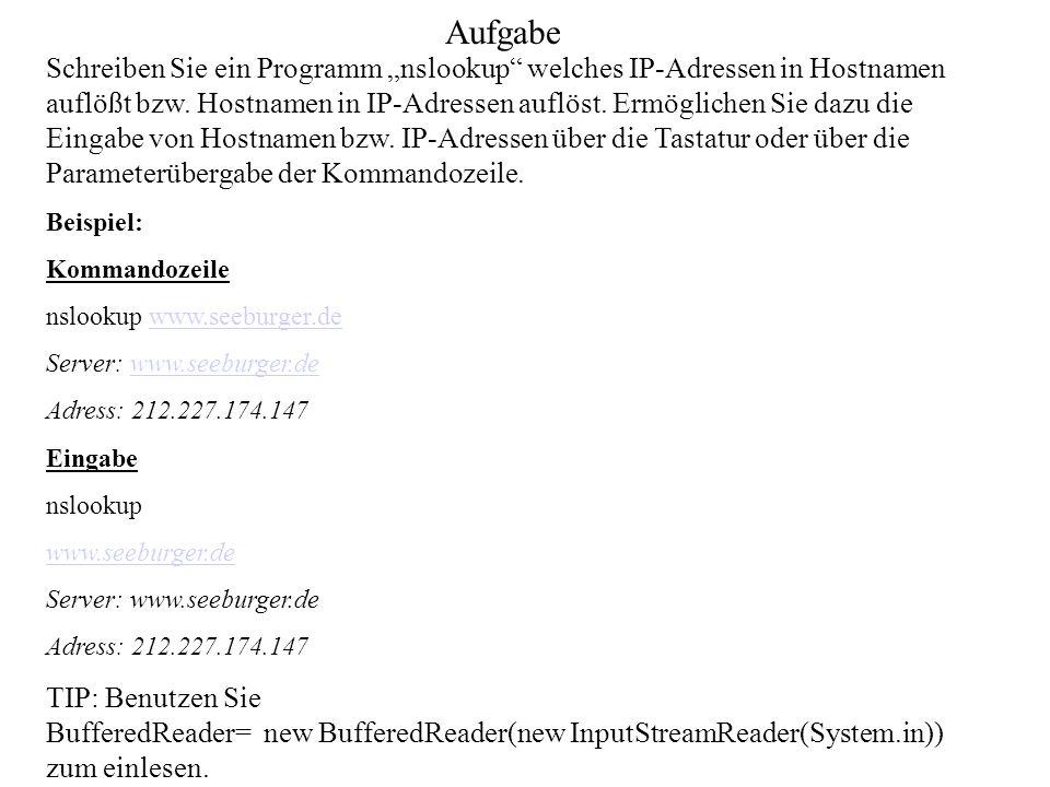 Aufgabe Schreiben Sie ein Programm nslookup welches IP-Adressen in Hostnamen auflößt bzw. Hostnamen in IP-Adressen auflöst. Ermöglichen Sie dazu die E