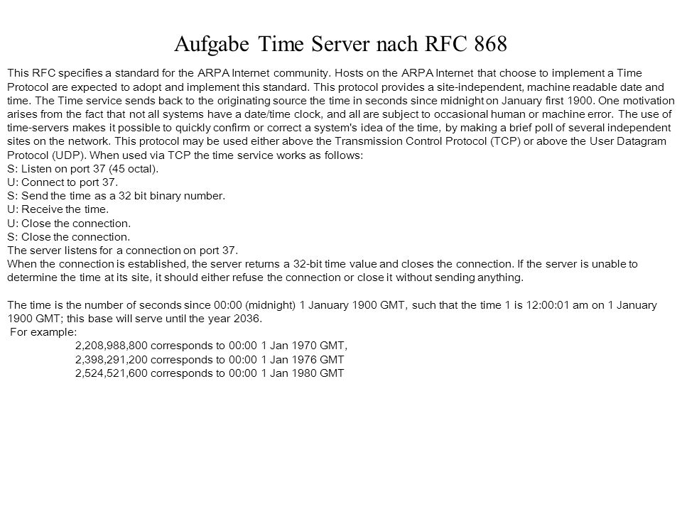 Aufgabe Time Server nach RFC 868 This RFC specifies a standard for the ARPA Internet community. Hosts on the ARPA Internet that choose to implement a