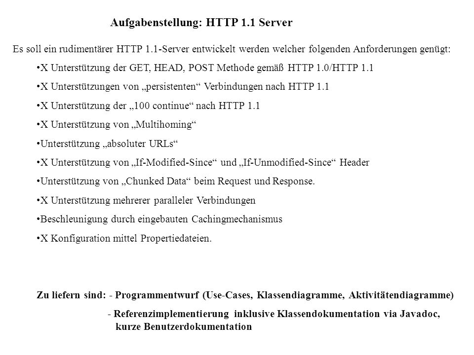 Aufgabenstellung: HTTP 1.1 Server Es soll ein rudimentärer HTTP 1.1-Server entwickelt werden welcher folgenden Anforderungen genügt: X Unterstützung d