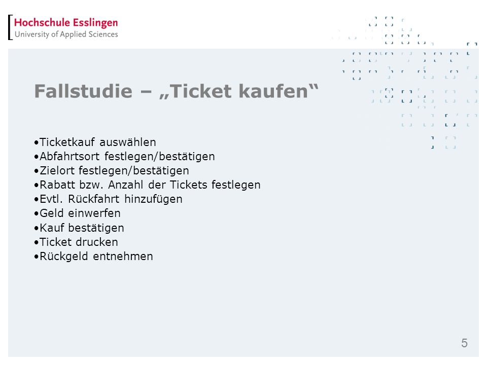5 Fallstudie – Ticket kaufen Ticketkauf auswählen Abfahrtsort festlegen/bestätigen Zielort festlegen/bestätigen Rabatt bzw. Anzahl der Tickets festleg