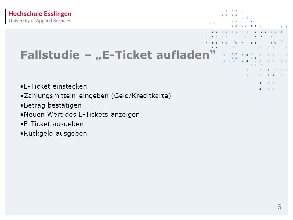 6 Fallstudie – E-Ticket aufladen E-Ticket einstecken Zahlungsmitteln eingeben (Geld/Kreditkarte) Betrag bestätigen Neuen Wert des E-Tickets anzeigen E