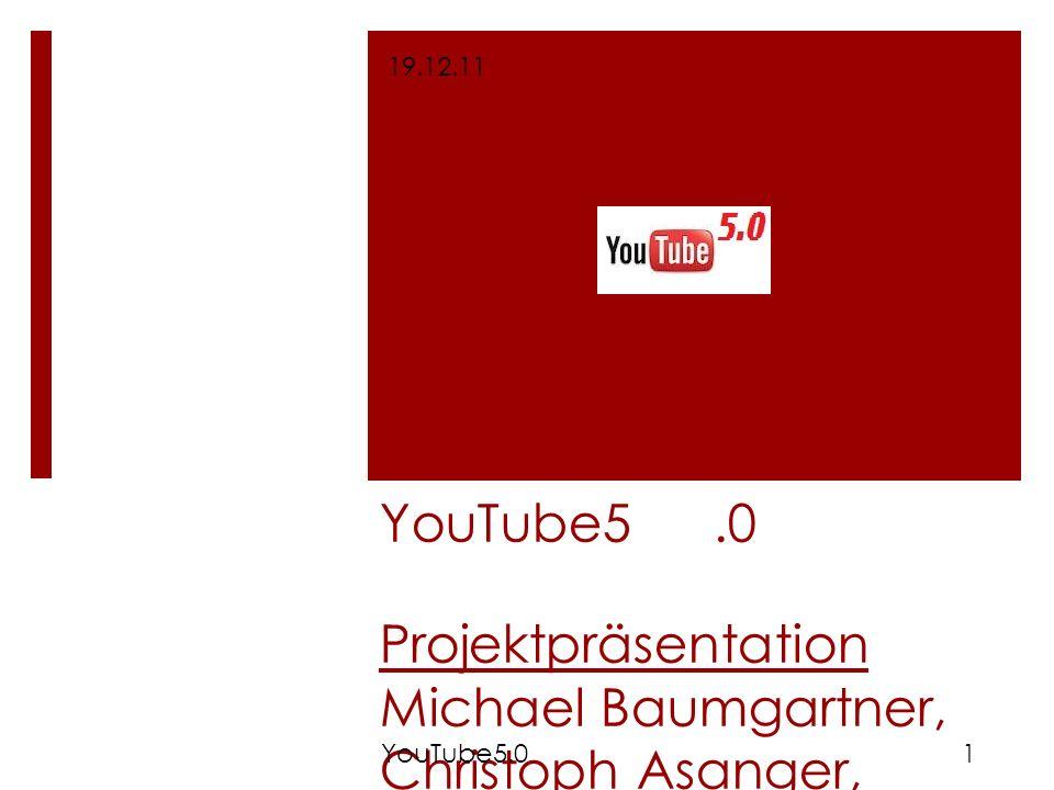 YouTube5.0 Projektpräsentation Michael Baumgartner, Christoph Asanger, Matthias Lange, Thomas Ostarek, Nicole Stanek 19.12.11 1YouTube5.0