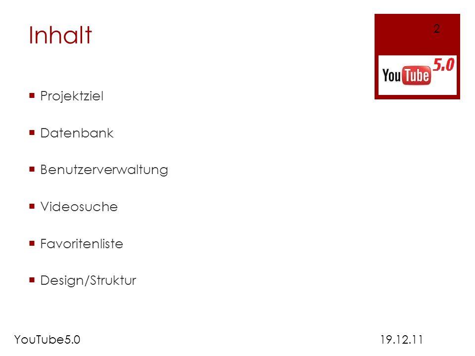 Inhalt Projektziel Datenbank Benutzerverwaltung Videosuche Favoritenliste Design/Struktur 19.12.11 2 YouTube5.0