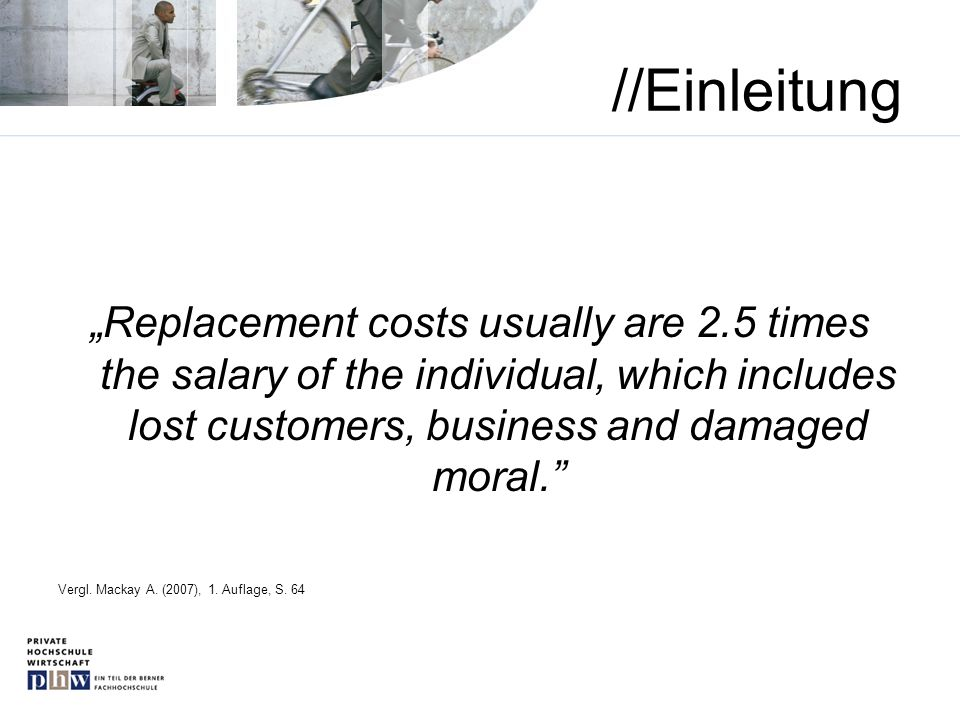 //Einleitung Replacement costs usually are 2.5 times the salary of the individual, which includes lost customers, business and damaged moral. Vergl. M