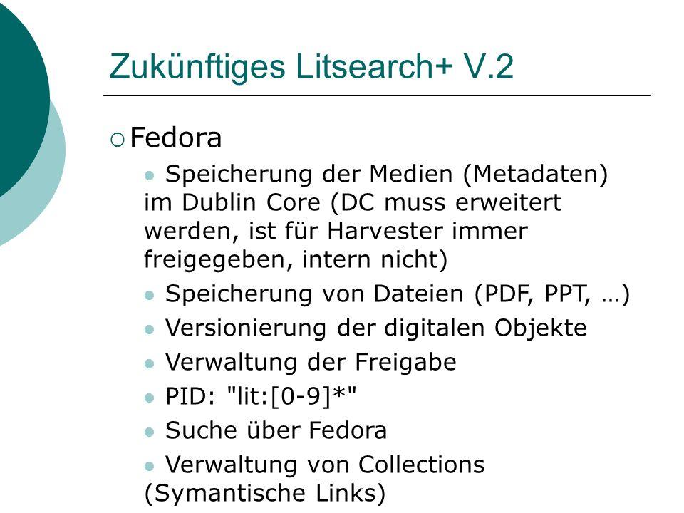 Zukünftiges Litsearch+ V.2 Fedora Speicherung der Medien (Metadaten) im Dublin Core (DC muss erweitert werden, ist für Harvester immer freigegeben, intern nicht) Speicherung von Dateien (PDF, PPT, …) Versionierung der digitalen Objekte Verwaltung der Freigabe PID: lit:[0-9]* Suche über Fedora Verwaltung von Collections (Symantische Links)