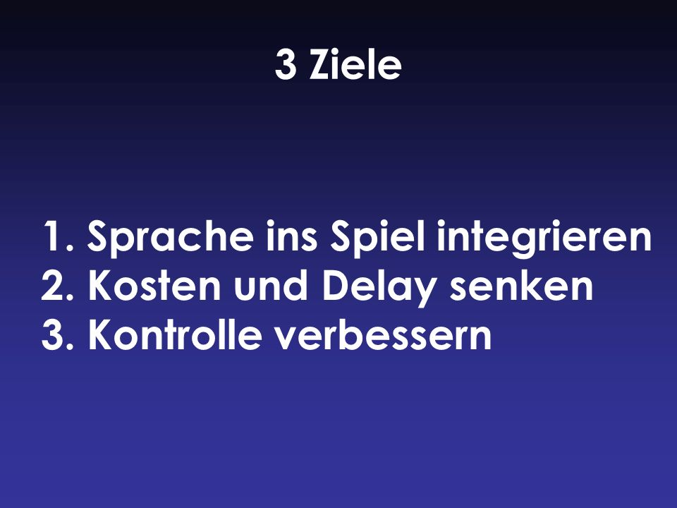 1. Sprache ins Spiel integrieren 2. Kosten und Delay senken 3. Kontrolle verbessern 3 Ziele