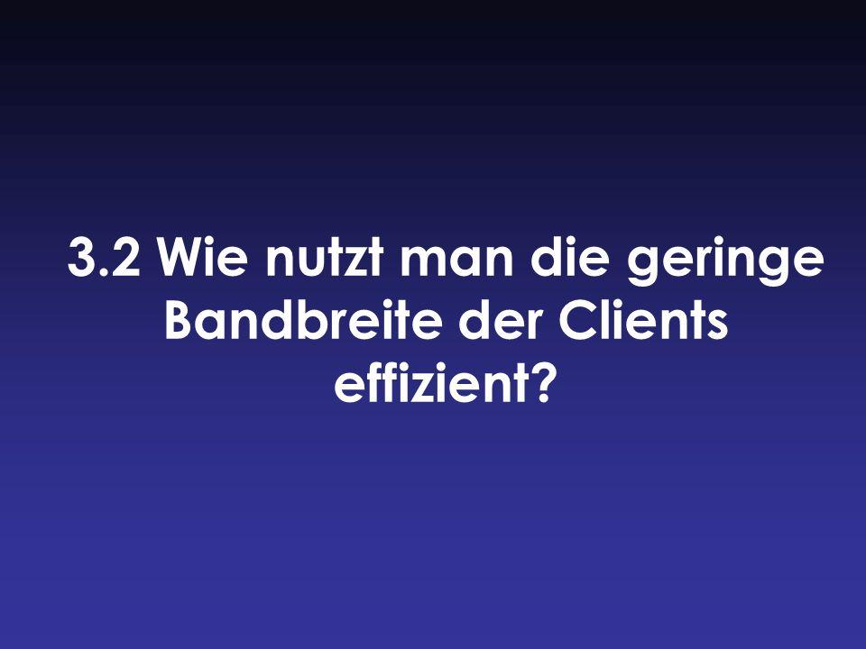 3.2 Wie nutzt man die geringe Bandbreite der Clients effizient?