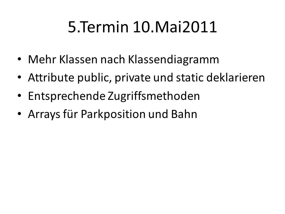 5.Termin 10.Mai2011 Mehr Klassen nach Klassendiagramm Attribute public, private und static deklarieren Entsprechende Zugriffsmethoden Arrays für Parkposition und Bahn