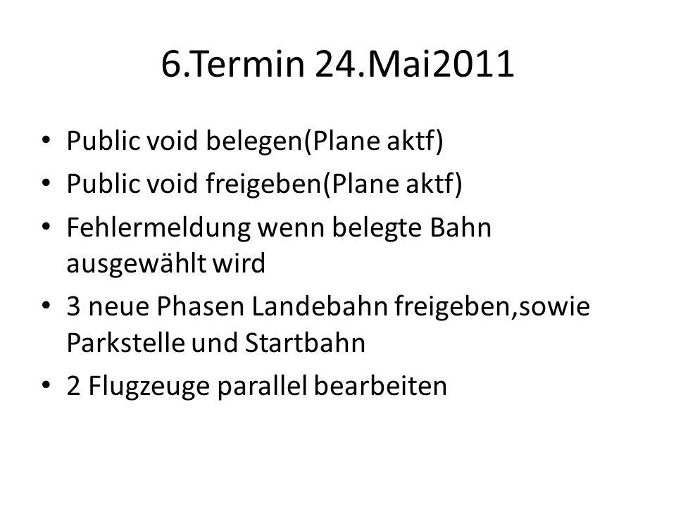 6.Termin 24.Mai2011 Public void belegen(Plane aktf) Public void freigeben(Plane aktf) Fehlermeldung wenn belegte Bahn ausgewählt wird 3 neue Phasen Landebahn freigeben,sowie Parkstelle und Startbahn 2 Flugzeuge parallel bearbeiten
