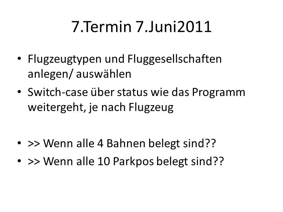 7.Termin 7.Juni2011 Flugzeugtypen und Fluggesellschaften anlegen/ auswählen Switch-case über status wie das Programm weitergeht, je nach Flugzeug >> Wenn alle 4 Bahnen belegt sind .