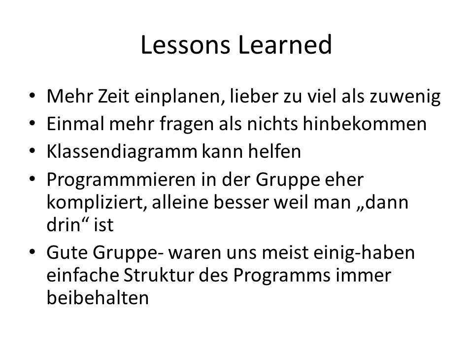 Lessons Learned Mehr Zeit einplanen, lieber zu viel als zuwenig Einmal mehr fragen als nichts hinbekommen Klassendiagramm kann helfen Programmmieren in der Gruppe eher kompliziert, alleine besser weil man dann drin ist Gute Gruppe- waren uns meist einig-haben einfache Struktur des Programms immer beibehalten
