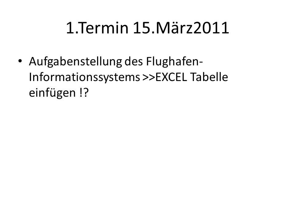 1.Termin 15.März2011 Aufgabenstellung des Flughafen- Informationssystems >>EXCEL Tabelle einfügen !