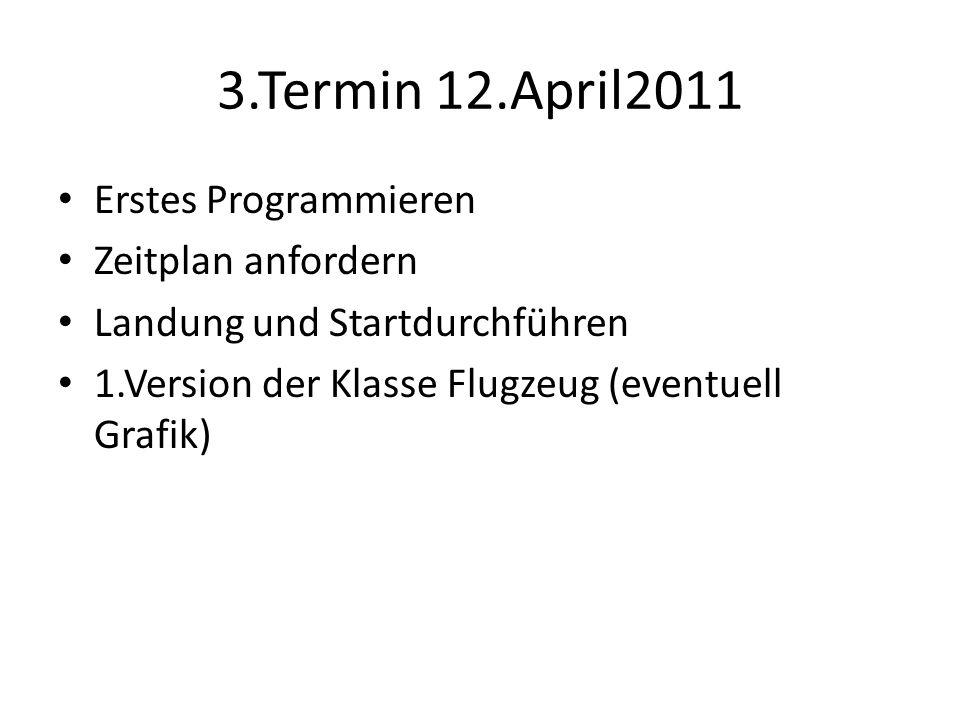 3.Termin 12.April2011 Erstes Programmieren Zeitplan anfordern Landung und Startdurchführen 1.Version der Klasse Flugzeug (eventuell Grafik)