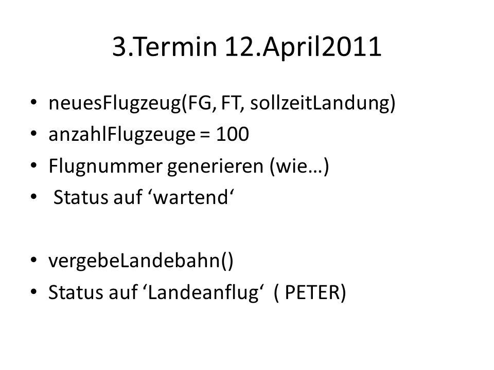 3.Termin 12.April2011 neuesFlugzeug(FG, FT, sollzeitLandung) anzahlFlugzeuge = 100 Flugnummer generieren (wie…) Status auf wartend vergebeLandebahn() Status auf Landeanflug ( PETER)