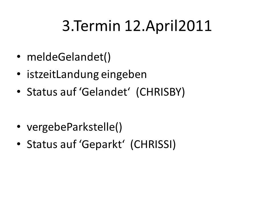 3.Termin 12.April2011 meldeGelandet() istzeitLandung eingeben Status auf Gelandet (CHRISBY) vergebeParkstelle() Status auf Geparkt (CHRISSI)