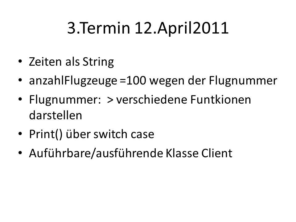 3.Termin 12.April2011 Zeiten als String anzahlFlugzeuge =100 wegen der Flugnummer Flugnummer: > verschiedene Funtkionen darstellen Print() über switch case Auführbare/ausführende Klasse Client