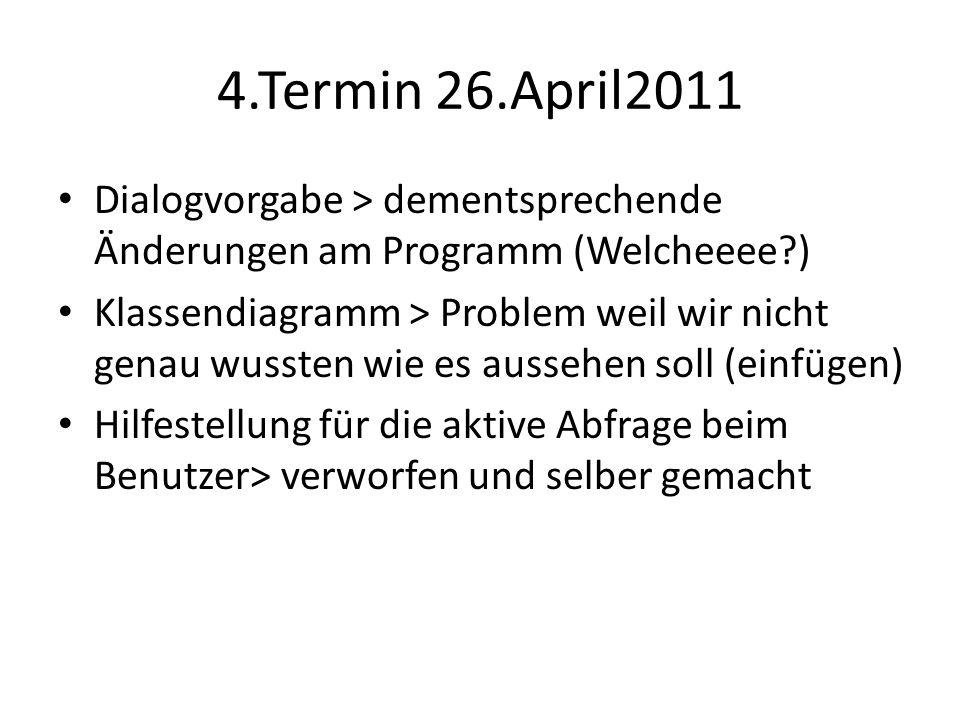 4.Termin 26.April2011 Dialogvorgabe > dementsprechende Änderungen am Programm (Welcheeee ) Klassendiagramm > Problem weil wir nicht genau wussten wie es aussehen soll (einfügen) Hilfestellung für die aktive Abfrage beim Benutzer> verworfen und selber gemacht