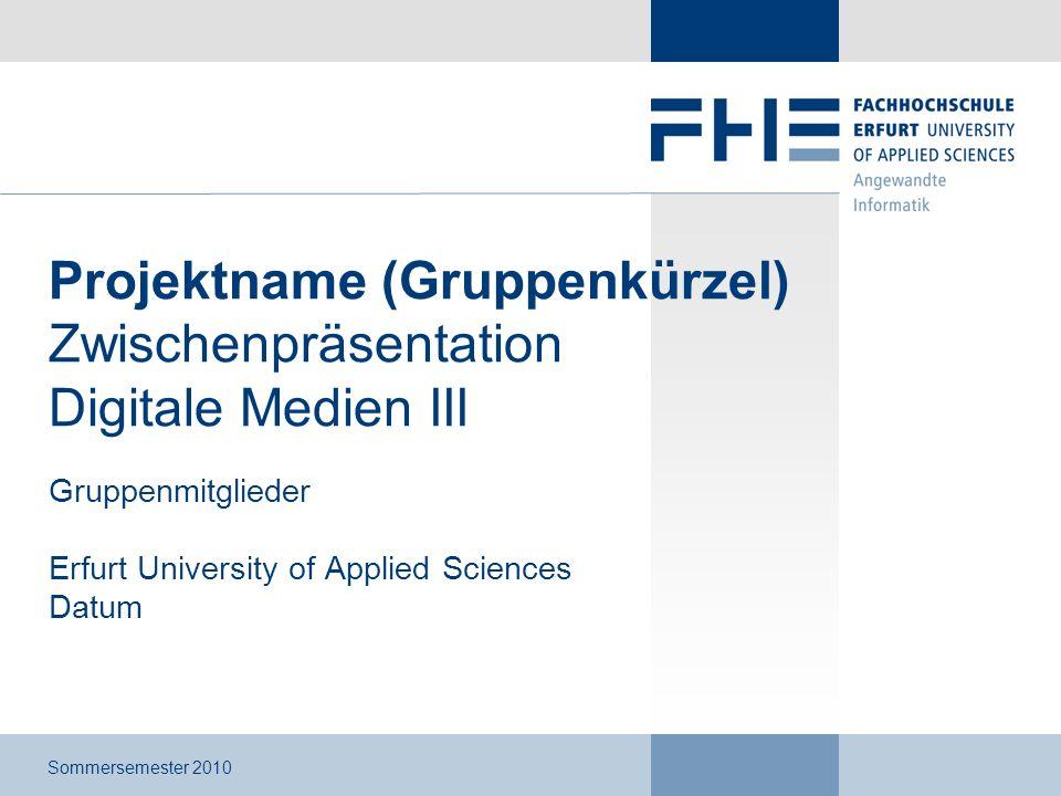 Projektname (Gruppenkürzel) Zwischenpräsentation Digitale Medien III Gruppenmitglieder Erfurt University of Applied Sciences Datum Sommersemester 2010