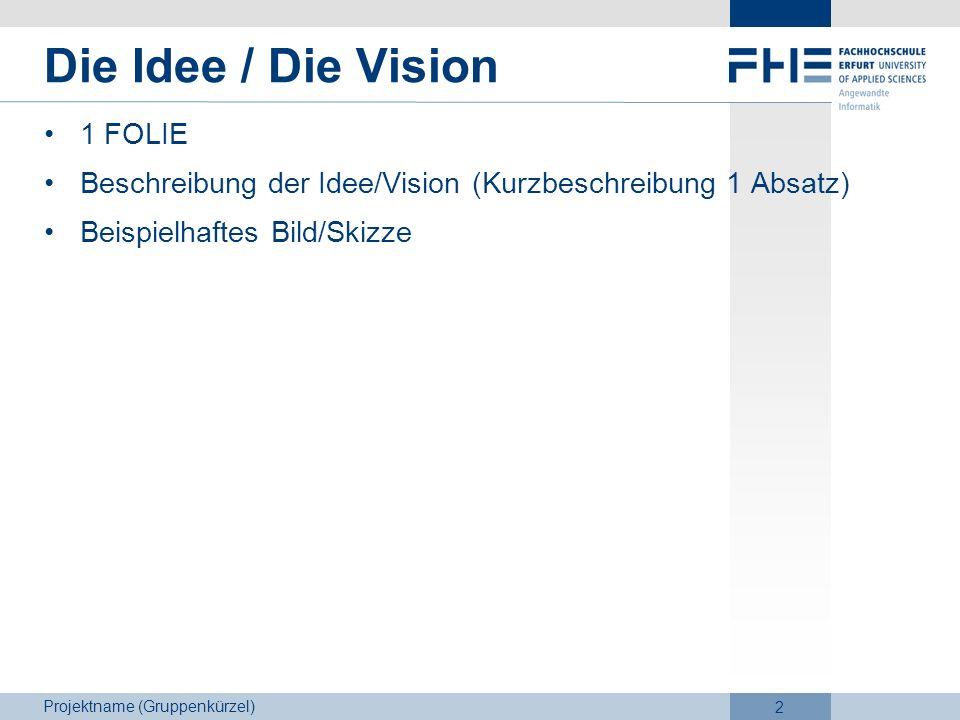 Projektname (Gruppenkürzel) 2 Die Idee / Die Vision 1 FOLIE Beschreibung der Idee/Vision (Kurzbeschreibung 1 Absatz) Beispielhaftes Bild/Skizze