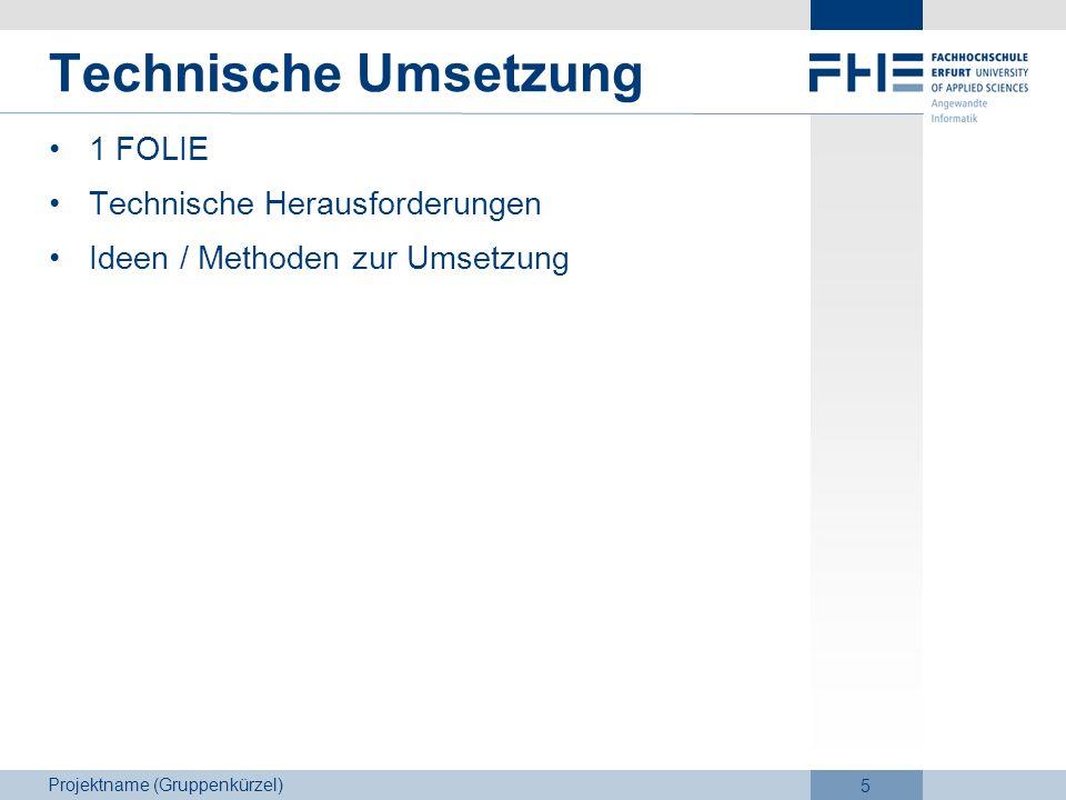 Projektname (Gruppenkürzel) 5 Technische Umsetzung 1 FOLIE Technische Herausforderungen Ideen / Methoden zur Umsetzung