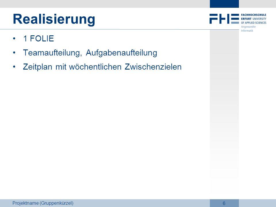 Projektname (Gruppenkürzel) 6 Realisierung 1 FOLIE Teamaufteilung, Aufgabenaufteilung Zeitplan mit wöchentlichen Zwischenzielen