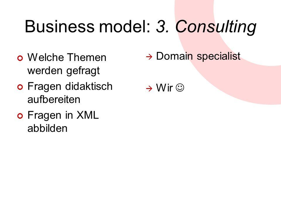 Business model: 3. Consulting Welche Themen werden gefragt Fragen didaktisch aufbereiten Fragen in XML abbilden Domain specialist Wir