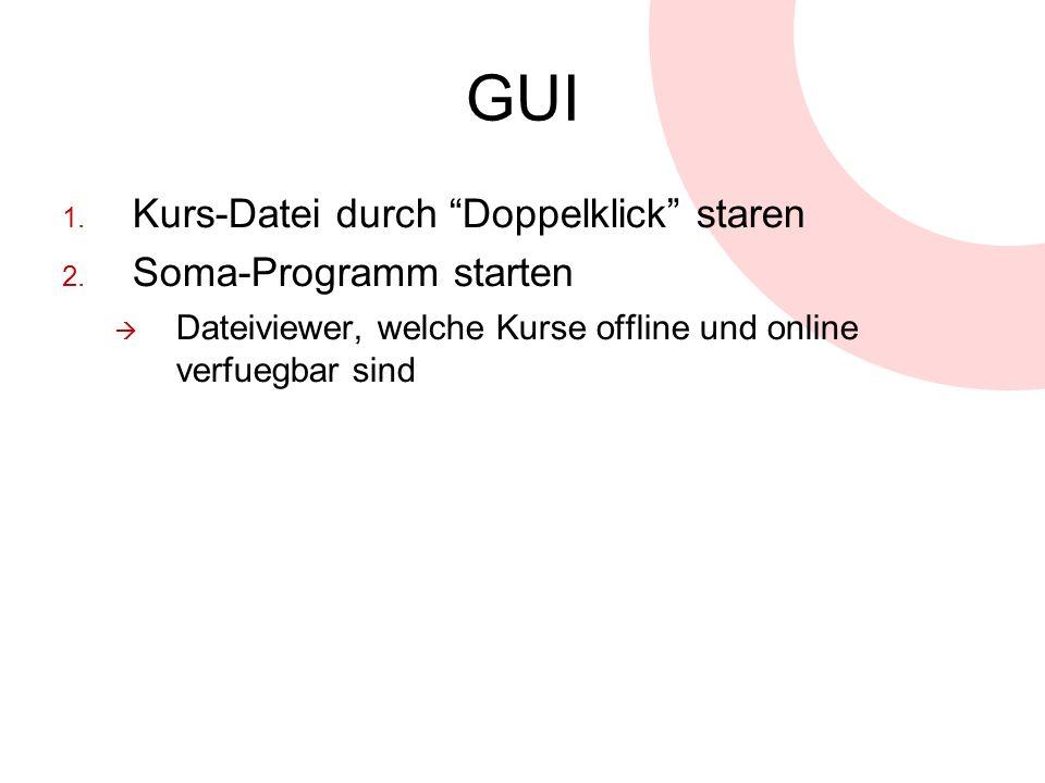 GUI 1. Kurs-Datei durch Doppelklick staren 2. Soma-Programm starten Dateiviewer, welche Kurse offline und online verfuegbar sind