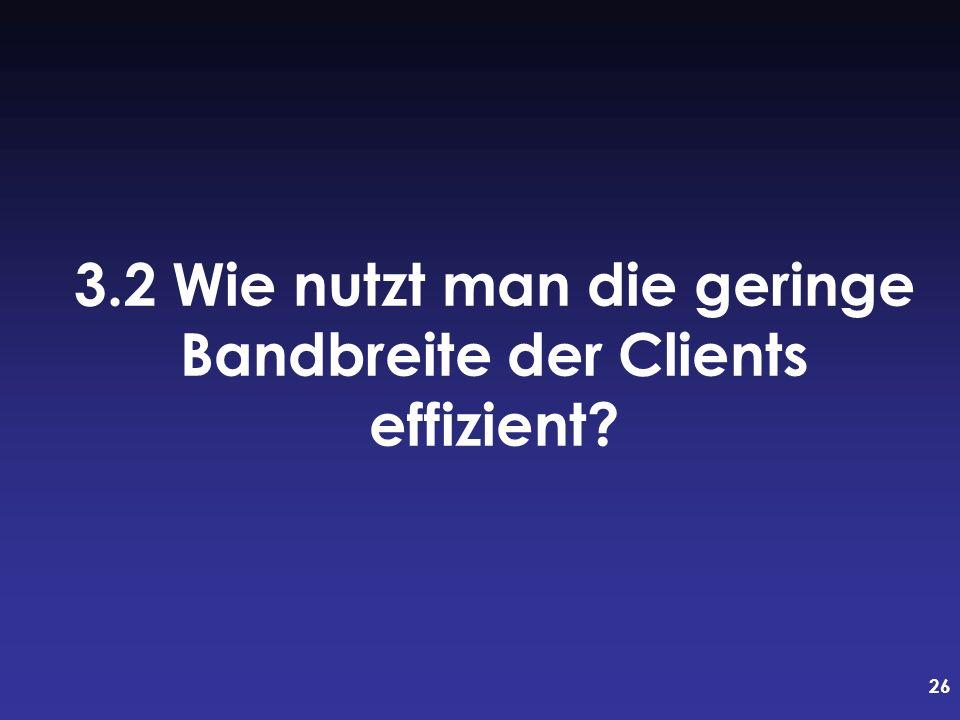 26 3.2 Wie nutzt man die geringe Bandbreite der Clients effizient?