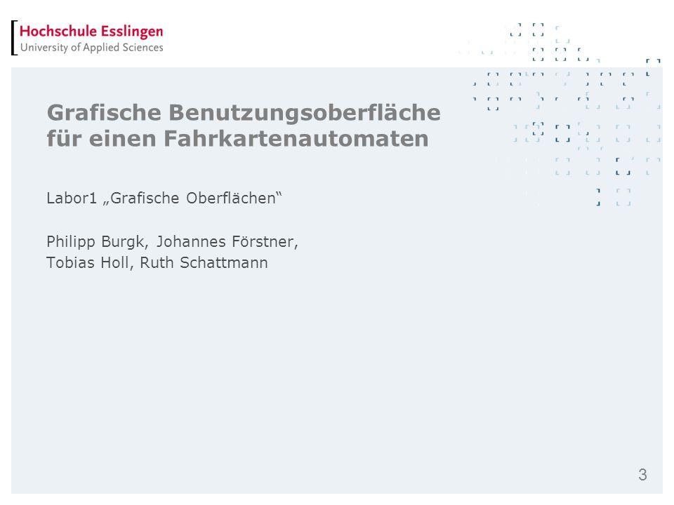 3 Grafische Benutzungsoberfläche für einen Fahrkartenautomaten Labor1 Grafische Oberflächen Philipp Burgk, Johannes Förstner, Tobias Holl, Ruth Schatt