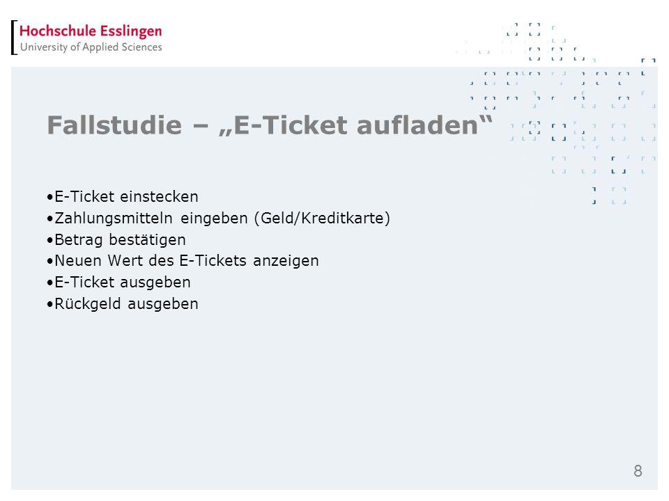8 Fallstudie – E-Ticket aufladen E-Ticket einstecken Zahlungsmitteln eingeben (Geld/Kreditkarte) Betrag bestätigen Neuen Wert des E-Tickets anzeigen E