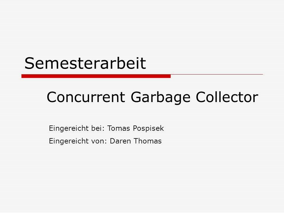Semesterarbeit Concurrent Garbage Collector Eingereicht bei: Tomas Pospisek Eingereicht von: Daren Thomas