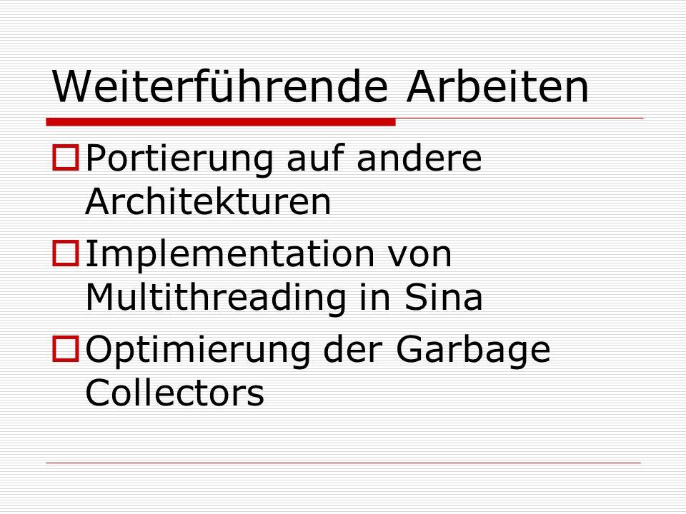 Weiterführende Arbeiten Portierung auf andere Architekturen Implementation von Multithreading in Sina Optimierung der Garbage Collectors