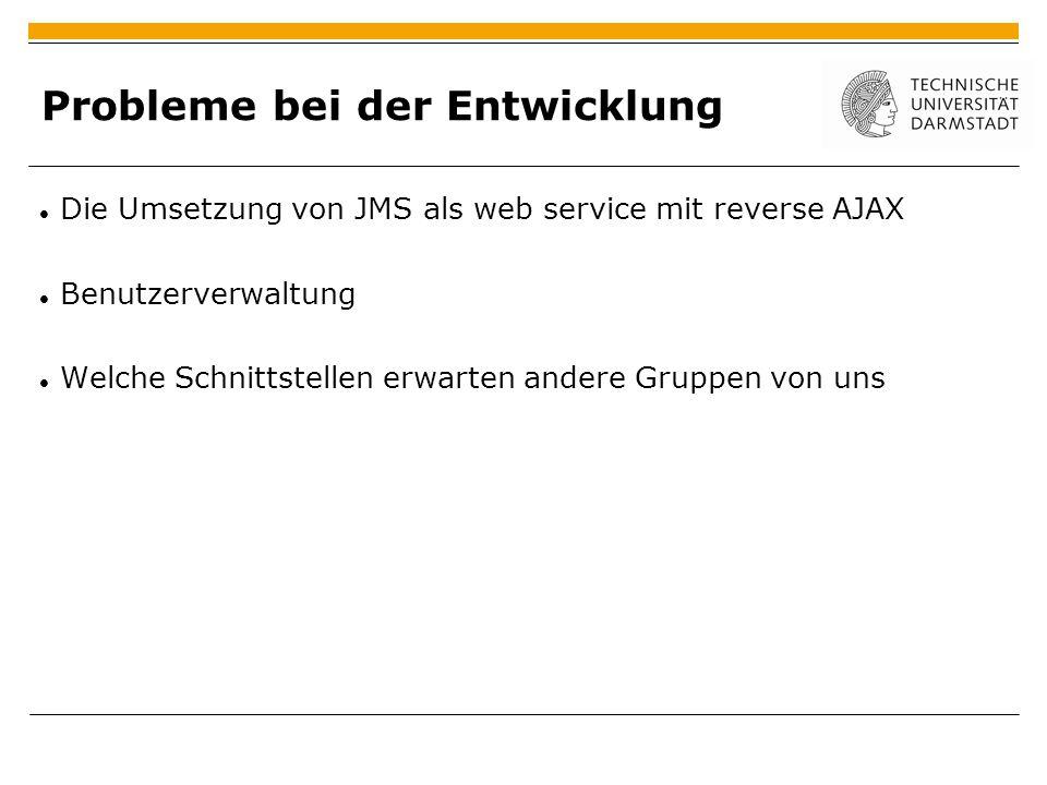 Probleme bei der Entwicklung Die Umsetzung von JMS als web service mit reverse AJAX Benutzerverwaltung Welche Schnittstellen erwarten andere Gruppen von uns