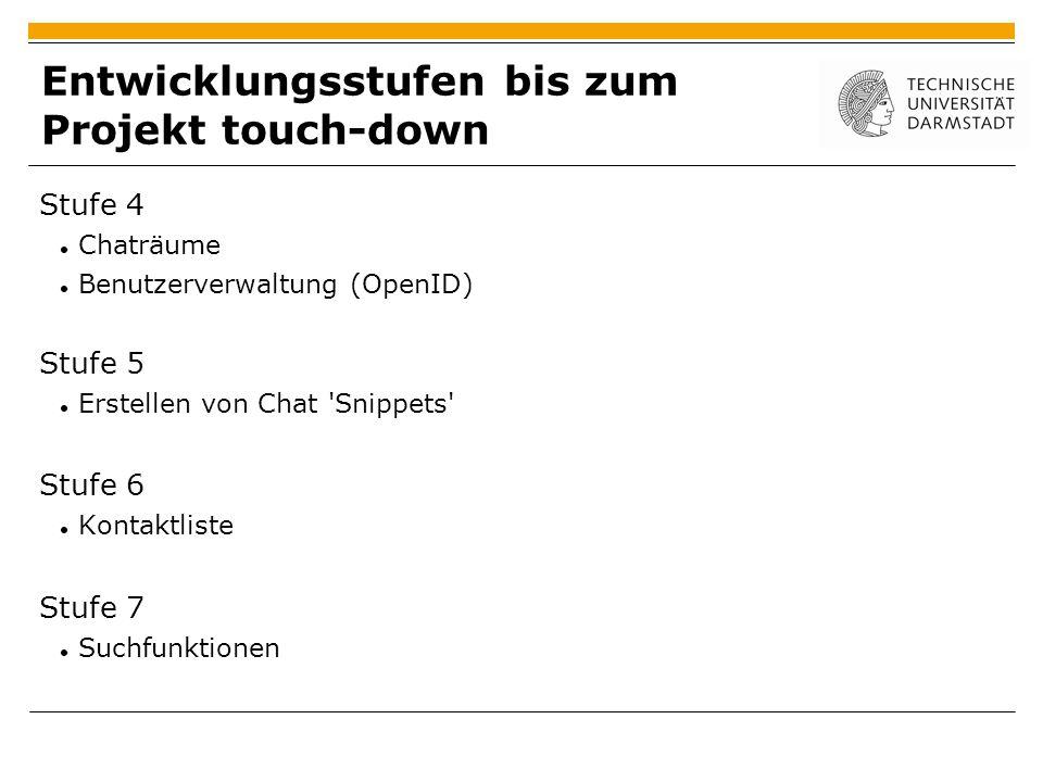 Entwicklungsstufen bis zum Projekt touch-down Stufe 4 Chaträume Benutzerverwaltung (OpenID) Stufe 5 Erstellen von Chat Snippets Stufe 6 Kontaktliste Stufe 7 Suchfunktionen
