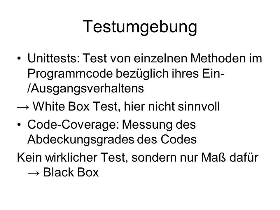 Testumgebung Unittests: Test von einzelnen Methoden im Programmcode bezüglich ihres Ein- /Ausgangsverhaltens White Box Test, hier nicht sinnvoll Code-