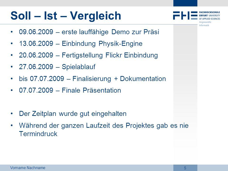 Vorname Nachname 5 Soll – Ist – Vergleich 09.06.2009 – erste lauffähige Demo zur Präsi 13.06.2009 – Einbindung Physik-Engine 20.06.2009 – Fertigstellu